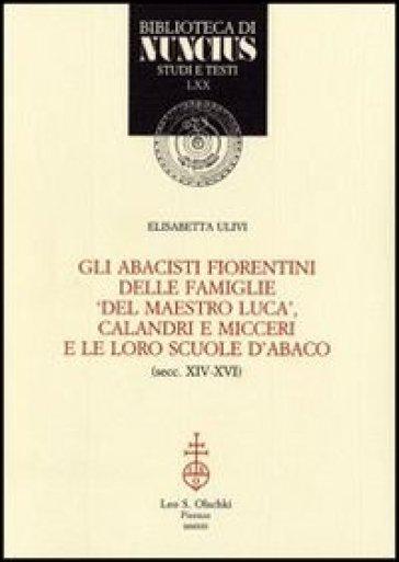Gli abacisti fiorentini delle famiglie «del maestro Luca», Calandri e Micceri e le loro scuole d'abaco (secc. XIV-XVI) - Elisabetta Ulivi |