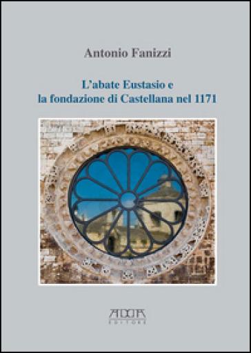 L'abate Eustasio e la fondazione di Castellana nel 1171 - Antonio Fanizzi |