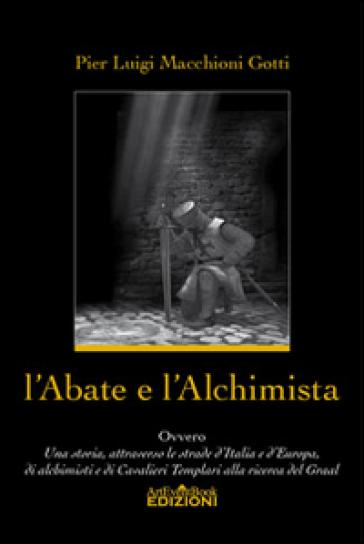 L'abate e l'alchimista. Ovvero, una storia, attraverso le strade d'Italia e d'Europa, di alchimisti e di cavalieri templari alla ricerca del Graal - P. Luigi Macchioni Gotti  