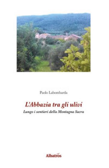 L'abbazia tra gli ulivi. Lungo i sentieri della Montagna Sacra - Paolo Labombarda |