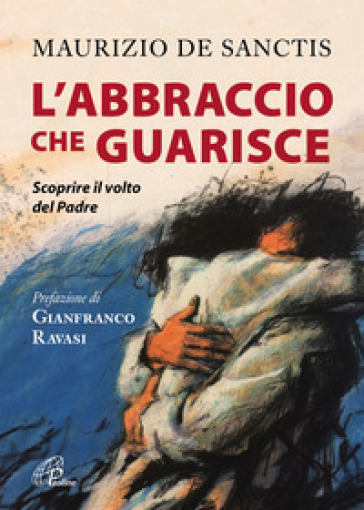 L'abbraccio che guarisce. Scoprire il volto del Padre - Maurizio De Sanctis | Jonathanterrington.com