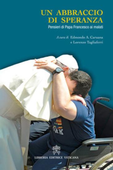 Un abbraccio di speranza. Pensieri di papa Francesco ai malati - E. Caruana |