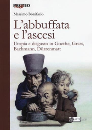 L'abbuffata e l'ascesi. Utopia e disgusto in Goethe, Grass, Bachmann, Durrenmatt - Massimo Bonifazio   Rochesterscifianimecon.com