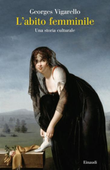 L'abito femminile. Una storia culturale - Georges Vigarello |