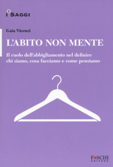 L'abito non mente. Il ruolo dell abbigliamento nel definire chi siamo, cosa facciamo e come pensiamo - Gaia Vincenzi pdf epub