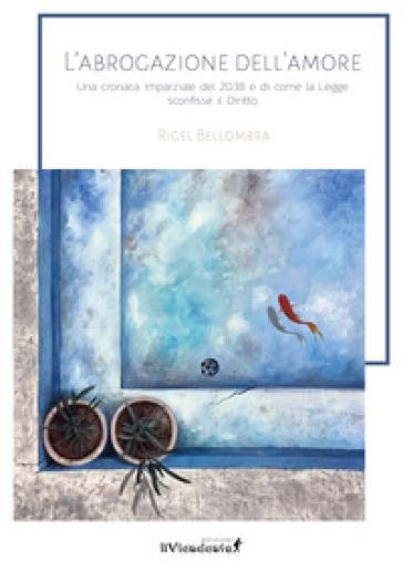 L'abrogazione dell'amore. Una cronaca parziale del 2038 e di come la legge sconfisse il diritto - Rigel Bellombra | Jonathanterrington.com