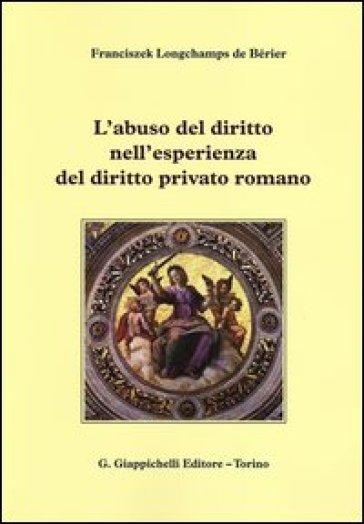 L'abuso del diritto nell'esperienza del diritto privato romano - Franciszek Longchamps de Bérier |