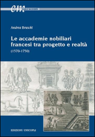 Le accademie nobiliari francesi tra progetto e realtà (1570-1750) - Andrea Bruschi |