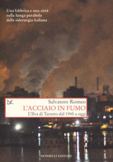 L'acciaio in fumo. L'Ilva di Taranto dal 1945 a oggi - Salvatore Romeo | Ericsfund.org