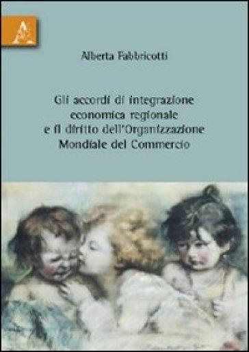 Gli accordi di integrazione economica regionale e il diritto dell'organizzazione mondiale del commercio - Alberta Fabbricotti |