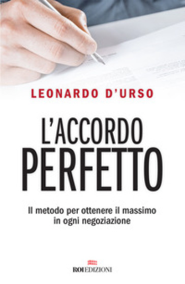 L'accordo perfetto. Il metodo per ottenere il massimo in ogni negoziazione - Leonardo D'Urso | Jonathanterrington.com