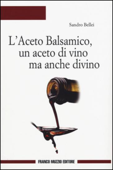 L'aceto balsamico, un aceto di vino ma anche divino - Sandro Bellei pdf epub