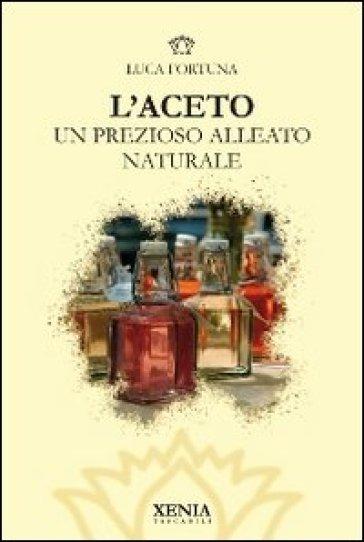 L'aceto. Un prezioso alleato naturale - Luca Fortuna  