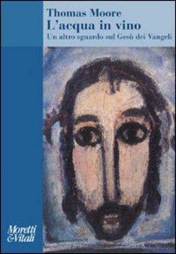 L'acqua in vino. Un altro sguardo sul Gesù dei Vangeli - Thomas Moore | Kritjur.org