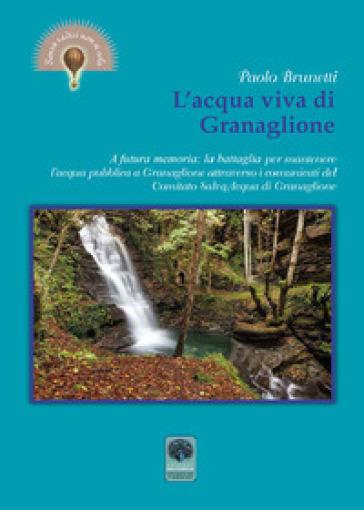 L'acqua viva di Granaglione. A futura memoria: la battaglia per mantenere l'acqua pubblica a Granaglione attraverso i comunicati del «Comitato salva acqua» di Granaglione - Paolo Brunetti |