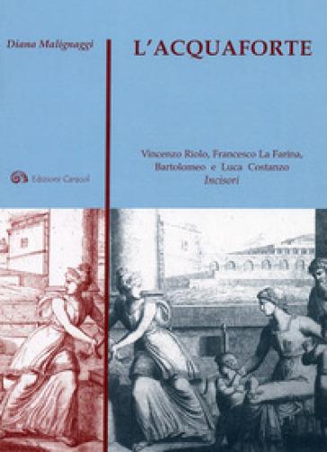 L'acquaforte. Vincenzo Riolo, Francesco La Farina, Bartolomeo e Luca Costanzo incisori - Diana Malignaggi |
