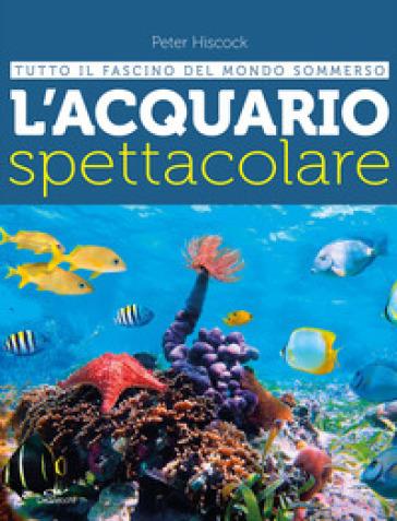 L'acquario spettacolare. Tutto il fascino del mondo sommerxo - Peter Hiscock | Thecosgala.com