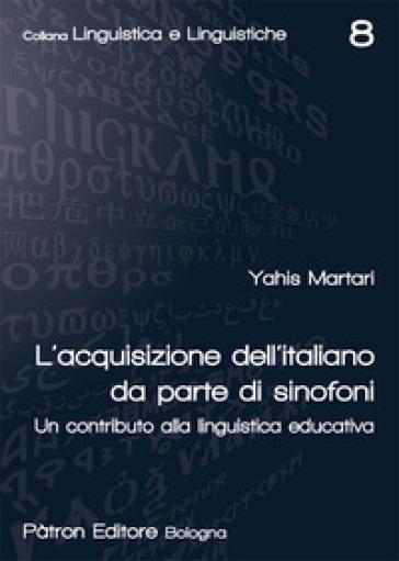 L'acquisizione dell'italiano da parte di sinofoni. Un contributo alla linguistica educativa - Yahis Martari  