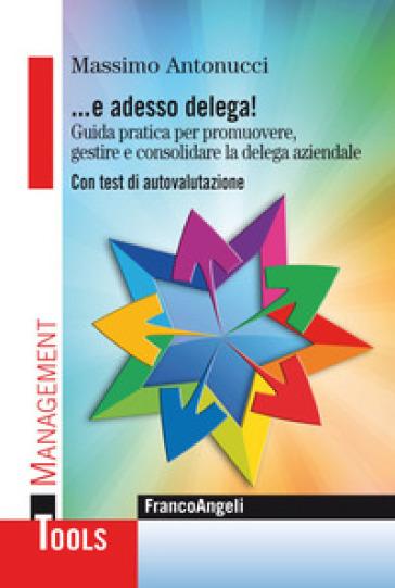 ... E adesso delega! Guida pratica per promuovere, gestire e consolidare la delega aziendale. Con test di autovalutazione - Massimo Antonucci | Thecosgala.com