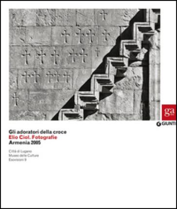 Gli adoratori della croce. Elio Ciol. Fotografie. Armenia 2005. Catalogo della mostra (Lugano, 4 marzo-10 maggio 2015) - A. Mazza | Ericsfund.org
