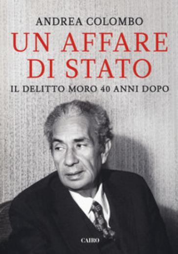Un affare di Stato. Il delitto Moro 40 anni dopo - Andrea Colombo | Rochesterscifianimecon.com