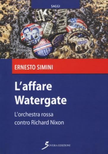 L'affare Watergate. L'orchestra rossa contro Richard Nixon - Ernesto Simini   Thecosgala.com