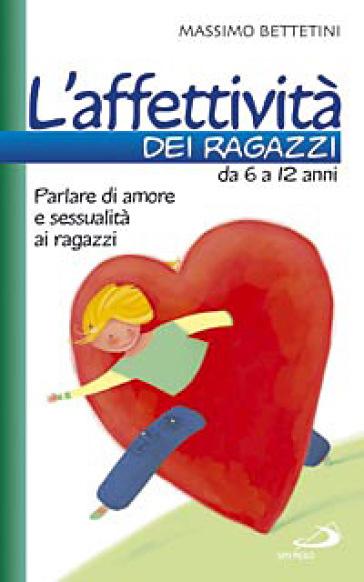 L'affettività dei ragazzi da 6 a 12 anni. Parlare di amore e sessualità ai ragazzi - Massimo Bettetini |