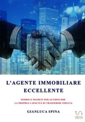 L'agente immobiliare eccellente. Teorie e segreti per accrescere la propria capacità di trasferire fiducia - Gianluca Spina | Ericsfund.org