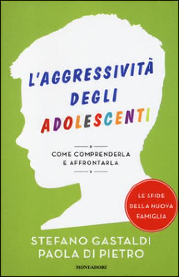 L'aggressività degli adolescenti. Come comprenderla e affrontarla - Stefano Gastaldi |