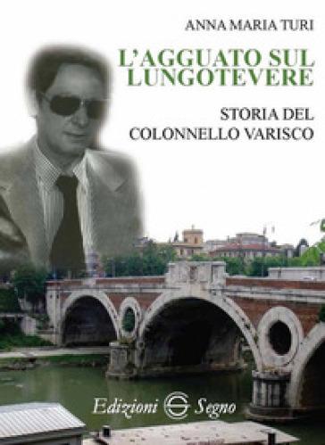 L'agguato sul lungotevere. Storia del colonnello Varisco - Anna Maria Turi |