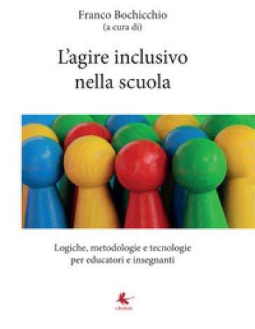 L'agire inclusivo nella scuola. Logiche, metodologie e tecnologie, per educatori e insegnanti - F. Bochicchio  