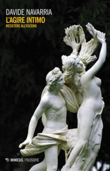 L'agire intimo. Resistere all'osceno - Davide Navarria | Thecosgala.com