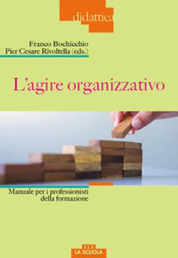 L'agire organizzativo. Manuali per i professionisti della formazione - F. Bochicchio |