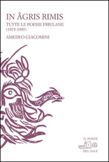 In agris rimis. Tutte le poesie friulane (1975-1997). Ediz. multilingue