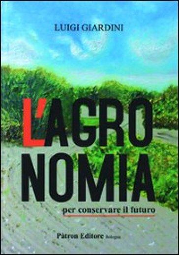 L'agronomia per conservare il futuro - Luigi Giardini |