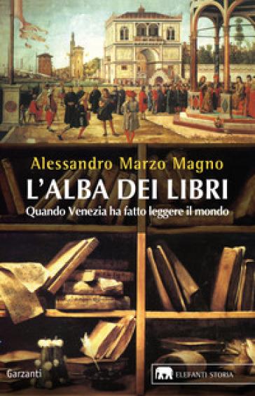 L'alba dei libri. Quando Venezia ha fatto leggere il mondo - Alessandro Marzo Magno |