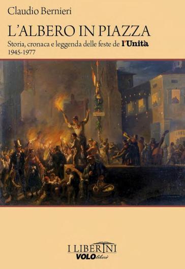 L'albero in piazza. Storia, cronaca e leggenda delle feste de l'unità 1945-1977 - Claudio Bernieri  