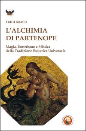 L'alchimia di Partenope. Magia, ermetismo e mistica della tradizione esoterica universale - Luigi Braco | Ericsfund.org