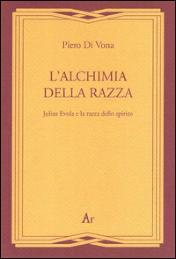 L'alchimia della razza. Julius Evola e la razza dello spirito - Piero Di Vona |