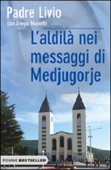 L'aldilà nei messaggi di Medjugorje. La Regina della Pace chiama l'umanità alla salvezza - Diego Manetti pdf epub
