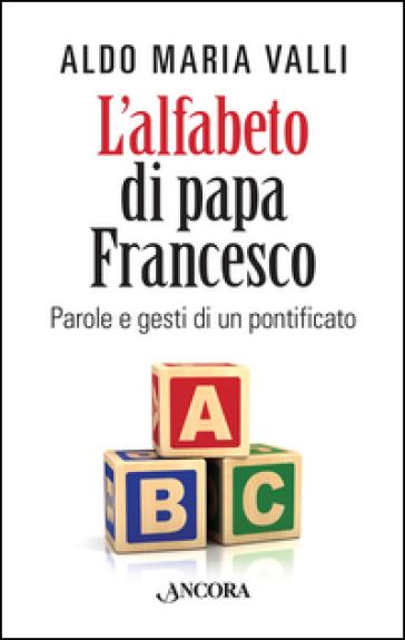L'alfabeto di papa Francesco. Parole e gesti di un pontificato - Aldo Maria Valli | Rochesterscifianimecon.com