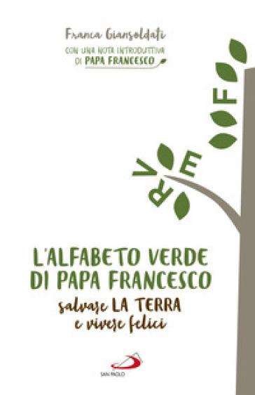 L'alfabeto verde di papa Francesco. Salvare la terra e essere felici - Franca Giansoldati | Jonathanterrington.com