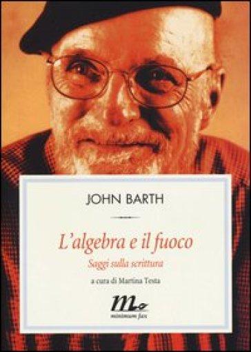 L'algebra e il fuoco. Saggi sulla scrittura - John Barth  