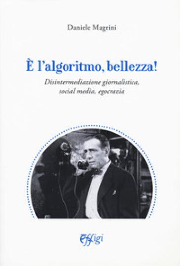E l'algoritmo, bellezza. Disintermediazione giornalistica, social media, egocrazia - Daniele Magrini |