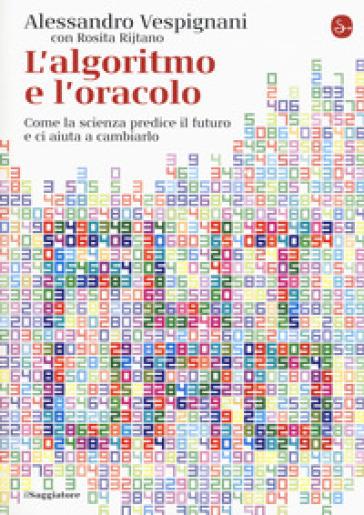L'algoritmo e l'oracolo. Come la scienza predice il futuro e ci aiuta a cambiarlo - Alessandro Vespignani | Thecosgala.com