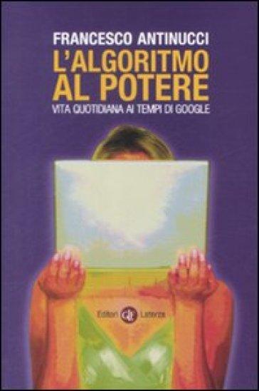 L'algoritmo al potere. Vita quotidiana ai tempi di Google - Francesco Antinucci   Thecosgala.com