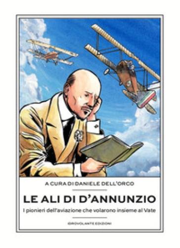 Le ali di D'Annunzio. I pionieri dell'aviazione che volarono insieme al Vate - D. Dell'Orco | Jonathanterrington.com