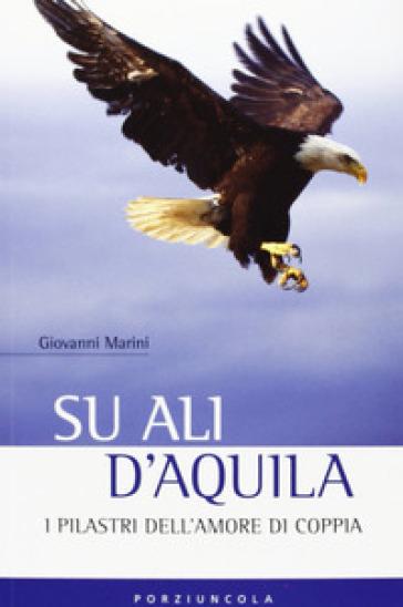 Su ali d'aquila. I 12 pilastri dell'amore - Giovanni Marini |