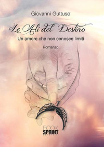 Le ali del destino. Un amore che non conosce limiti - Giovanni Guttuso |