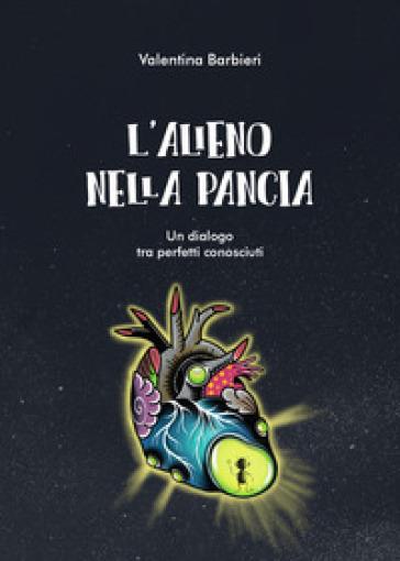 L'alieno nella pancia. Un dialogo tra perfetti sconosciuti - Valentina Barbieri  
